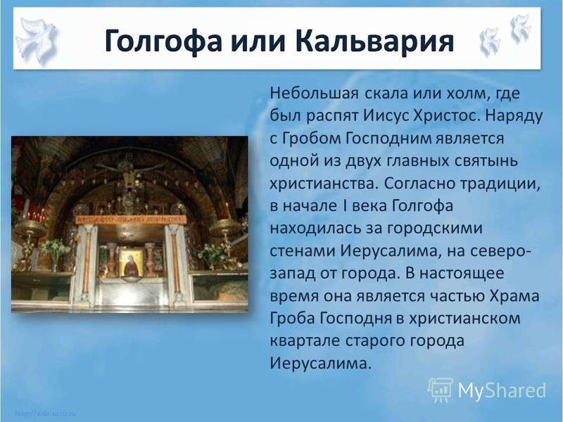 Небольшая скала или холм, где был распят Иисус Христос. Наряду с Гробом Господним является одной из двух главных святынь христианства. Согласно традиции, в начале I века Голгофа находилась за городскими стенами Иерусалима, на северо- запад от города.