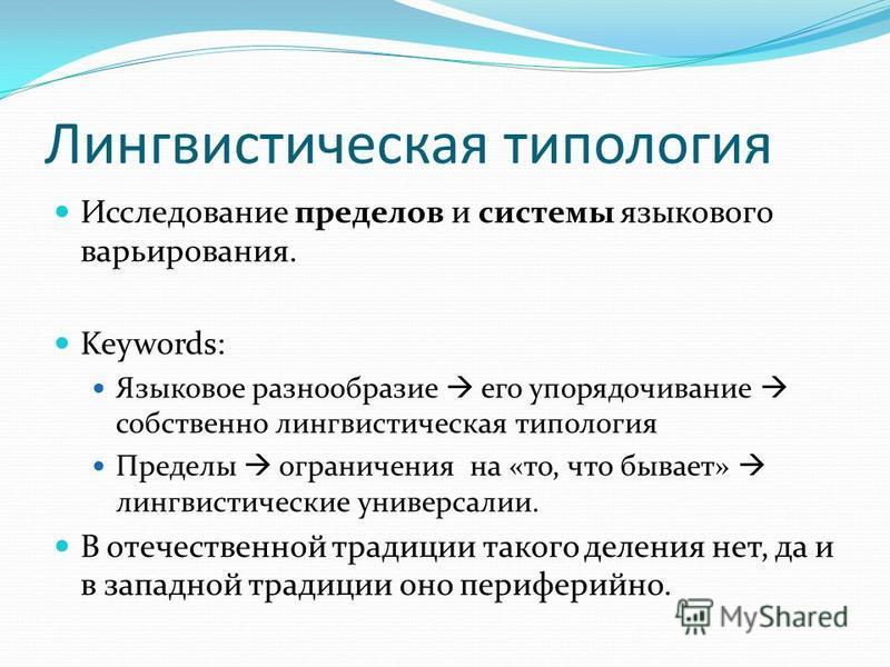 Лингвистическая типология Исследование пределов и системы языкового варьирования. Keywords: Языковое разнообразие его упорядочивание собственно лингвистическая типология Пределы ограничения на «то, что бывает» лингвистические универсалии. В отечестве