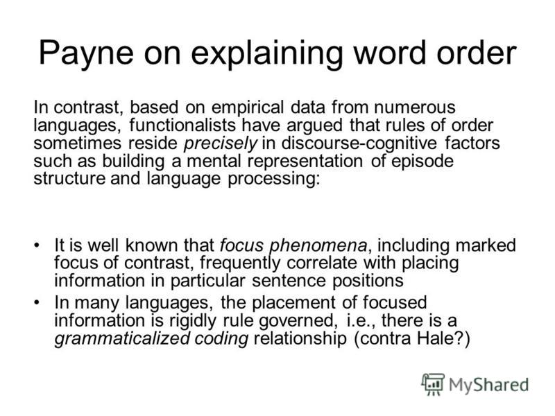 Payne on explaining word order In contrast, based on empirical data from numerous languages, functionalists have argued that rules of order sometimes reside precisely in discourse-cognitive factors such as building a mental representation of episode