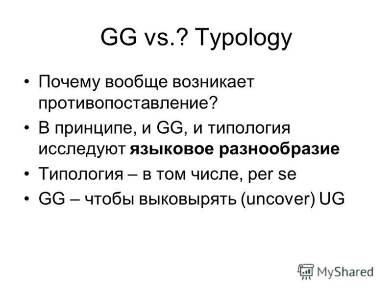 GG vs.? Typology Почему вообще возникает противопоставление? В принципе, и GG, и типология исследуют языковое разнообразие Типология – в том числе, per se GG – чтобы выковырять (uncover) UG