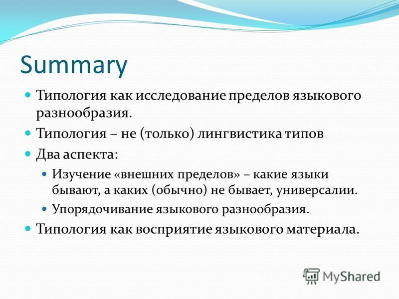 Summary Типология как исследование пределов языкового разнообразия. Типология – не (только) лингвистика типов Два аспекта: Изучение «внешних пределов» – какие языки бывают, а каких (обычно) не бывает, универсалии. Упорядочивание языкового разнообрази