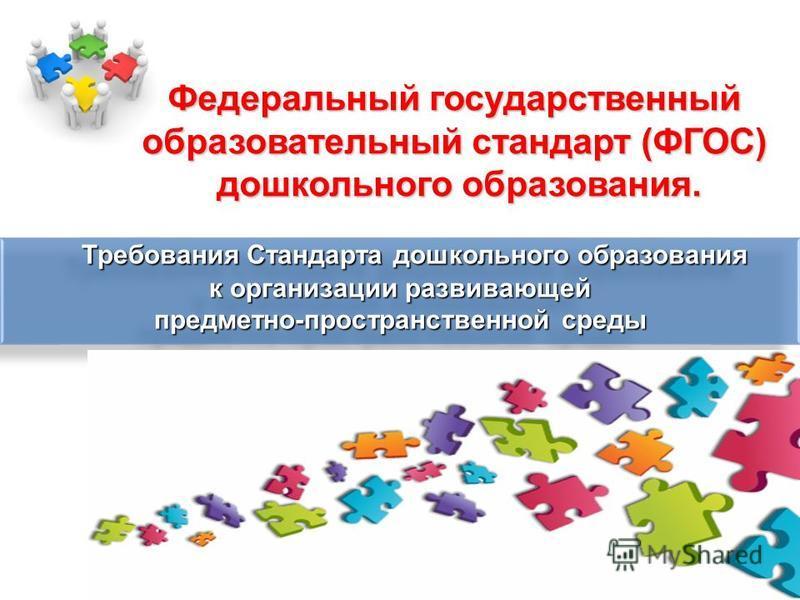 Федеральный государственный образовательный стандарт (ФГОС) дошкольного образования. Требования Стандарта дошкольного образования к организации развивающей предметно-пространственной среды Требования Стандарта дошкольного образования к организации ра
