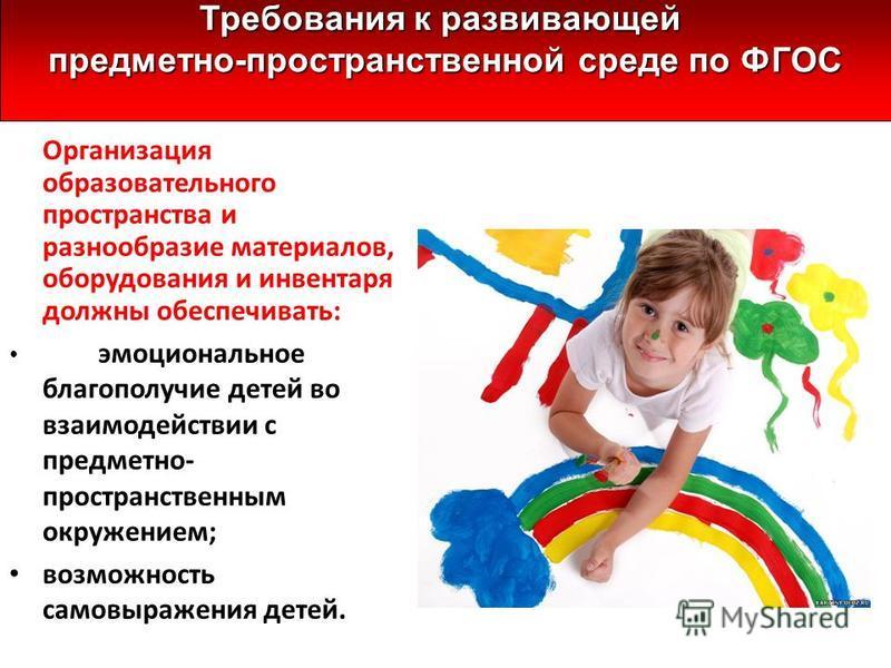Организация образовательного пространства и разнообразие материалов, оборудования и инвентаря должны обеспечивать: эмоциональное благополучие детей во взаимодействии с предметно- пространственным окружением; возможность самовыражения детей. Требовани