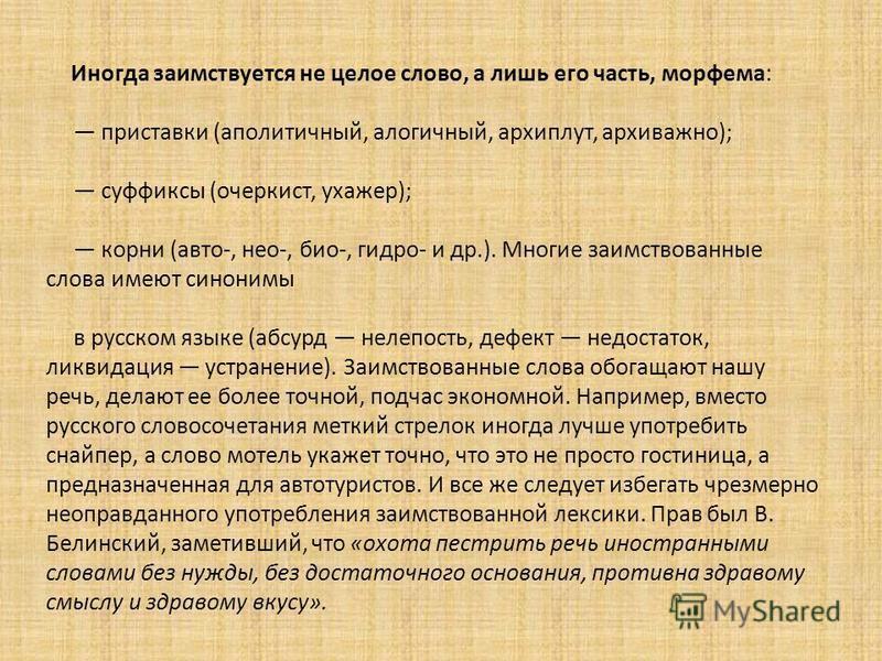 Иногда заимствуется не целое слово, а лишь его часть, морфема: приставки (аполитичный, алогичный, архиплут, архиважно); суффиксы (очеркист, ухажер); корни (авто-, нео-, био-, гидро- и др.). Многие заимствованные слова имеют синонимы в русском языке (
