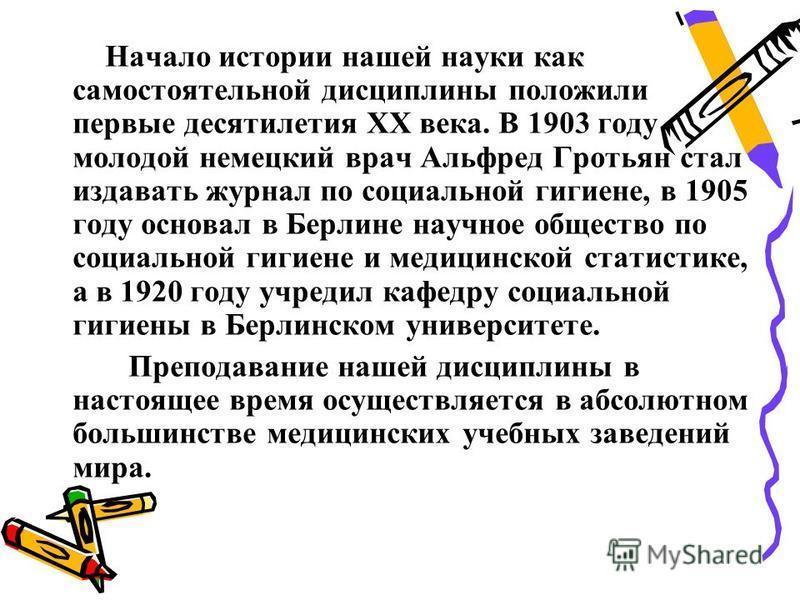 Начало истории нашей науки как самостоятельной дисциплины положили первые десятилетия ХХ века. В 1903 году молодой немецкий врач Альфред Гротьян стал издавать журнал по социальной гигиене, в 1905 году основал в Берлине научное общество по социальной