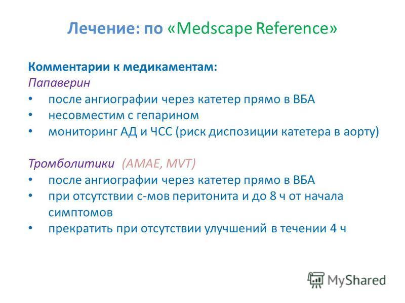 Лечение: по «Medscape Reference» Комментарии к медикаментам: Папаверин после ангиографии через катетер прямо в ВБА несовместим с гепарином мониторинг АД и ЧСС (риск диспозиции катетера в аорту) Тромболитики (AMAE, MVT) после ангиографии через катетер