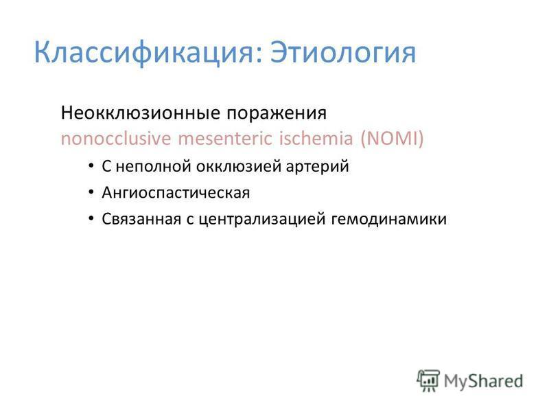 Неокклюзионные поражения nonocclusive mesenteric ischemia (NOMI) С неполной окклюзией артерий Ангиоспастическая Связанная с централизацией гемодинамики Классификация: Этиология