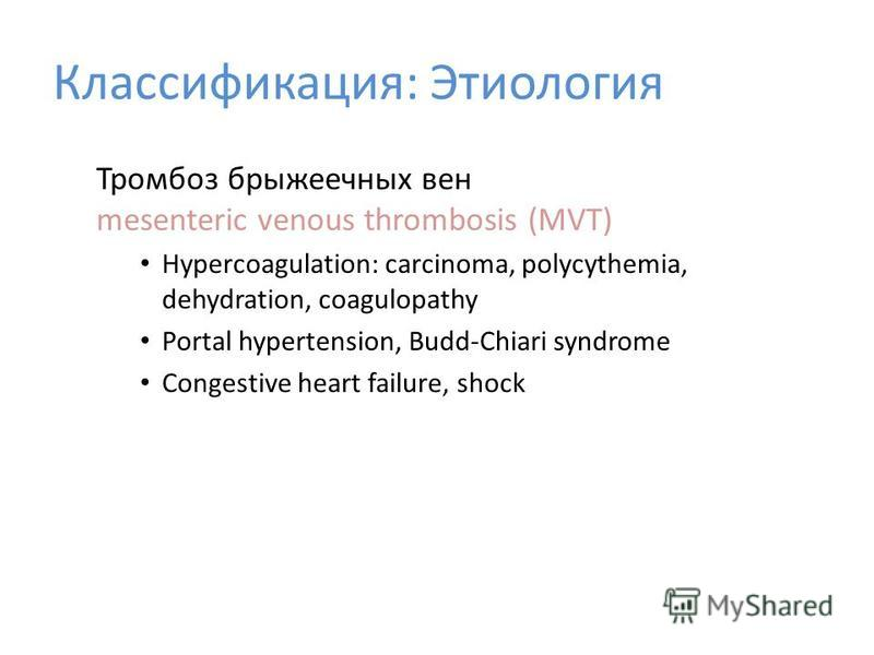 Тромбоз брыжеечных вен mesenteric venous thrombosis (MVT) Hypercoagulation: carcinoma, polycythemia, dehydration, coagulopathy Portal hypertension, Budd-Chiari syndrome Congestive heart failure, shock Классификация: Этиология