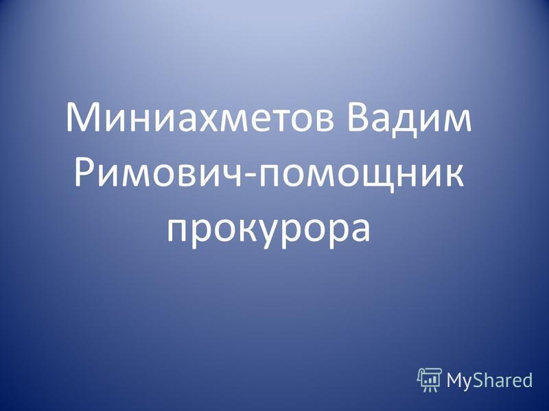 Миниахметов Вадим Римович-помощник прокурора