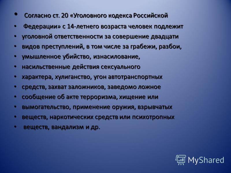 Согласно ст. 20 «Уголовного кодекса Российской Согласно ст. 20 «Уголовного кодекса Российской Федерации» с 14-летнего возраста человек подлежит Федерации» с 14-летнего возраста человек подлежит уголовной ответственности за совершение двадцати уголовн