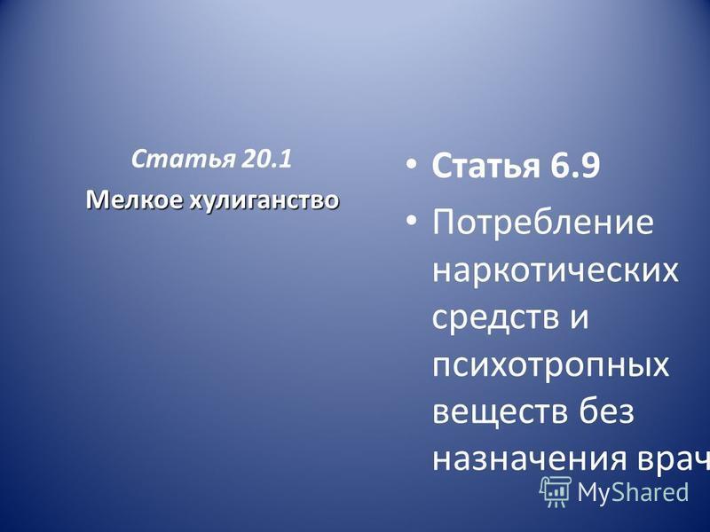 Статья 20.1 Мелкое хулиганство Статья 6.9 Потребление наркотических средств и психотропных веществ без назначения врача