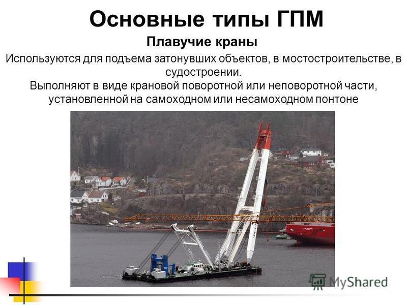 Основные типы ГПМ Используются для подъема затонувших объектов, в мостостроительстве, в судостроении. Выполняют в виде крановой поворотной или неповоротной части, установленной на самоходном или несамоходном понтоне Плавучие краны
