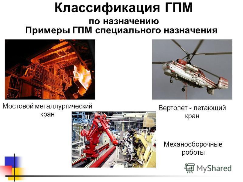 Примеры ГПМ специального назначения Классификация ГПМ по назначению Вертолет - летающий кран Механосборочные роботы Мостовой металлургический кран