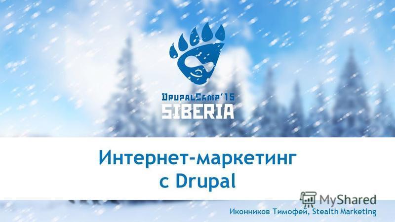Интернет-маркетинг с Drupal Иконников Тимофей, Stealth Marketing