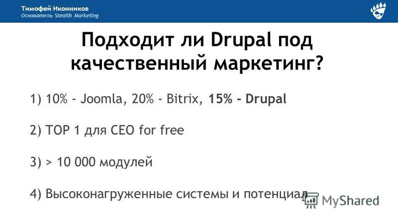 Тимофей Иконников Основатель Stealth Marketing Подходит ли Drupal под качественный маркетинг? 1) 10% - Joomla, 20% - Bitrix, 15% - Drupal 2) TOP 1 для СЕО for free 3) > 10 000 модулей 4) Высоконагруженные системы и потенциал