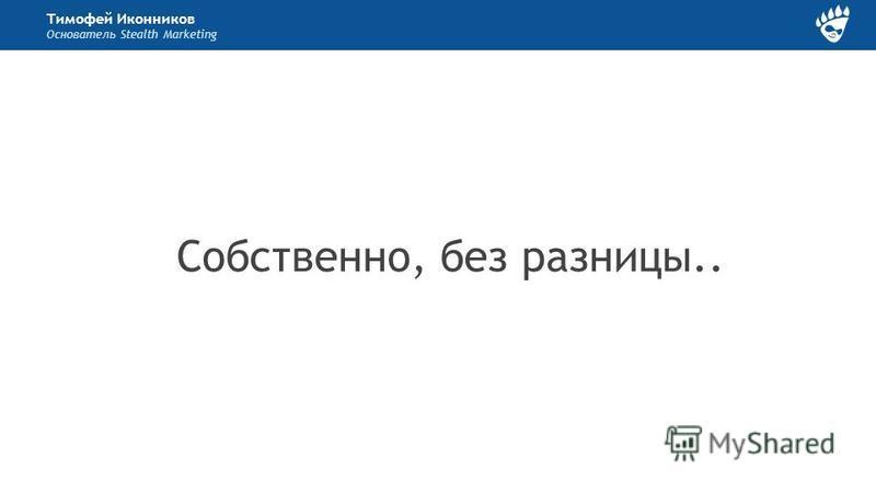 Тимофей Иконников Основатель Stealth Marketing Собственно, без разницы..