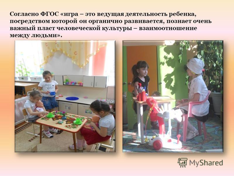 Согласно ФГОС «игра – это ведущая деятельность ребенка, посредством которой он органично развивается, познает очень важный пласт человеческой культуры – взаимоотношение между людьми».