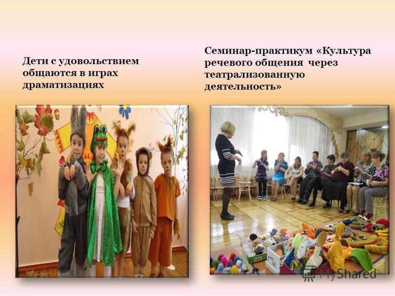 Дети с удовольствием общаются в играх драматизациях Семинар-практикум «Культура речевого общения через театрализованную деятельность»
