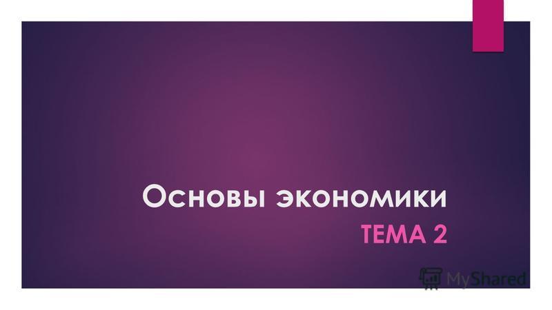 Основы экономики ТЕМА 2