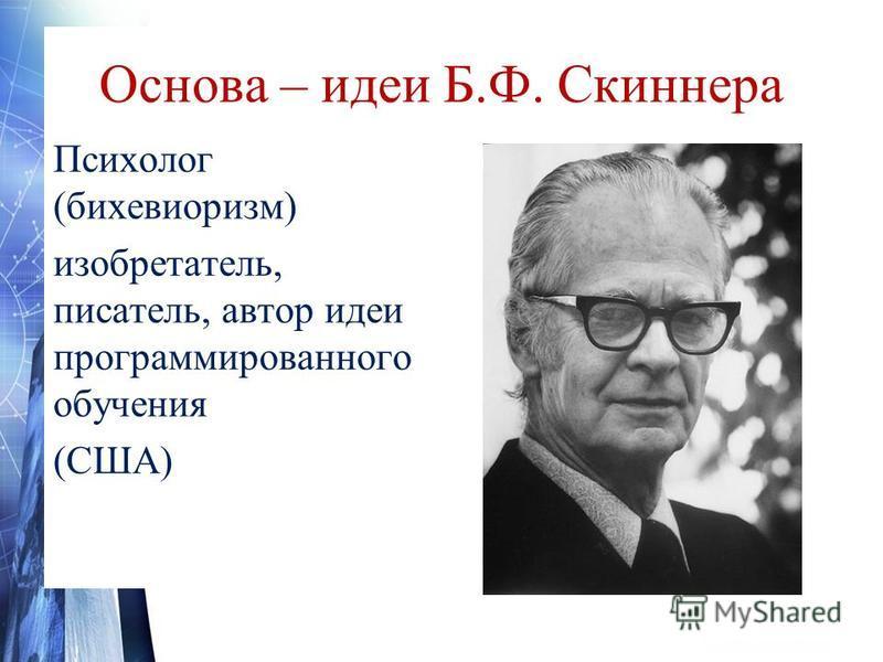 Основа – идеи Б.Ф. Скиннера Психолог (бихевиоризм) изобретатель, писатель, автор идеи программированного обучения (США)