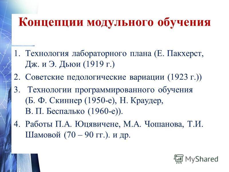 1. Технология лабораторного плана (Е. Пакхерст, Дж. и Э. Дьюи (1919 г.) 2. Советские педологические вариации (1923 г.)) 3. Технологии программированного обучения (Б. Ф. Скиннер (1950-е), Н. Краудер, В. П. Беспалько (1960-е)). 4. Работы П.А. Юцявичене