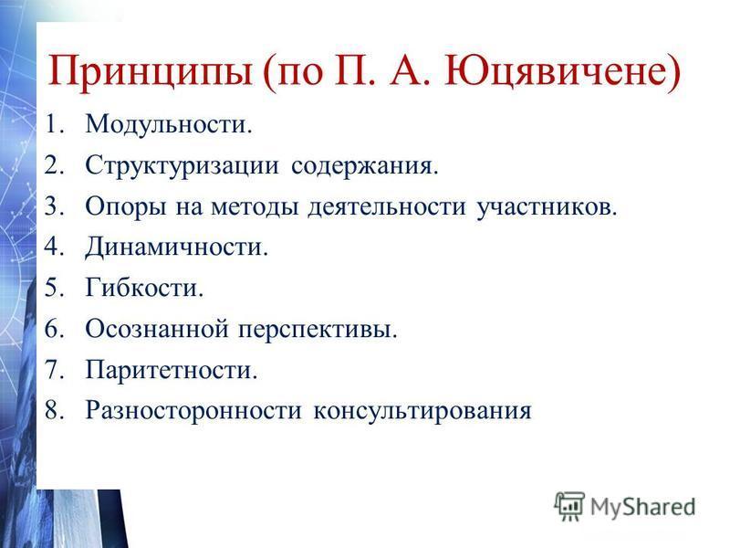 Принципы (по П. А. Юцявичене) 1.Модульности. 2. Структуризации содержания. 3. Опоры на методы деятельности участников. 4.Динамичности. 5.Гибкости. 6. Осознанной перспективы. 7.Паритетности. 8. Разносторонности консультирования