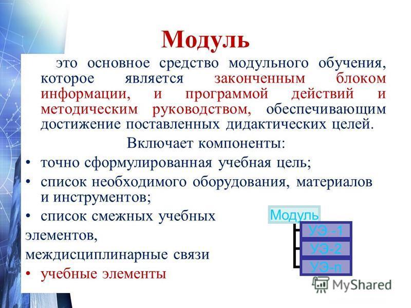 Модуль это основное средство модульного обучения, которое является законченным блоком информации, и программой действий и методическим руководством, обеспечивающим достижение поставленных дидактических целей. Включает компоненты: точно сформулированн