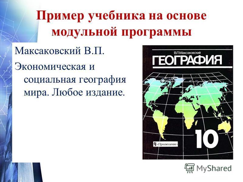 Пример учебника на основе модульной программы Максаковский В.П. Экономическая и социальная география мира. Любое издание.