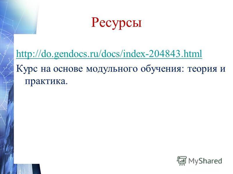Ресурсы http://do.gendocs.ru/docs/index-204843. html Курс на основе модульного обучения: теория и практика.