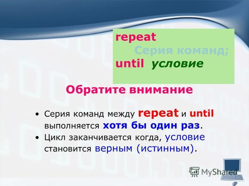 Обратите внимание Серия команд между repeat и until выполняется хотя бы один раз. Цикл заканчивается когда, условие становится верным (истинным). repeat Серия команд; until условие