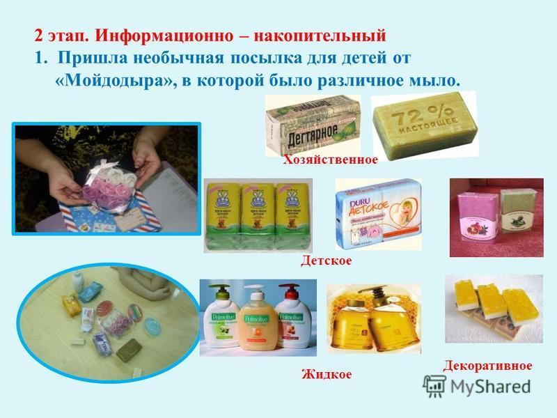 2 этап. Информационно – накопительный 1. Пришла необычная посылка для детей от « Мойдодыра », в которой было различное мыло. Хозяйственное Жидкое Детское Декоративное