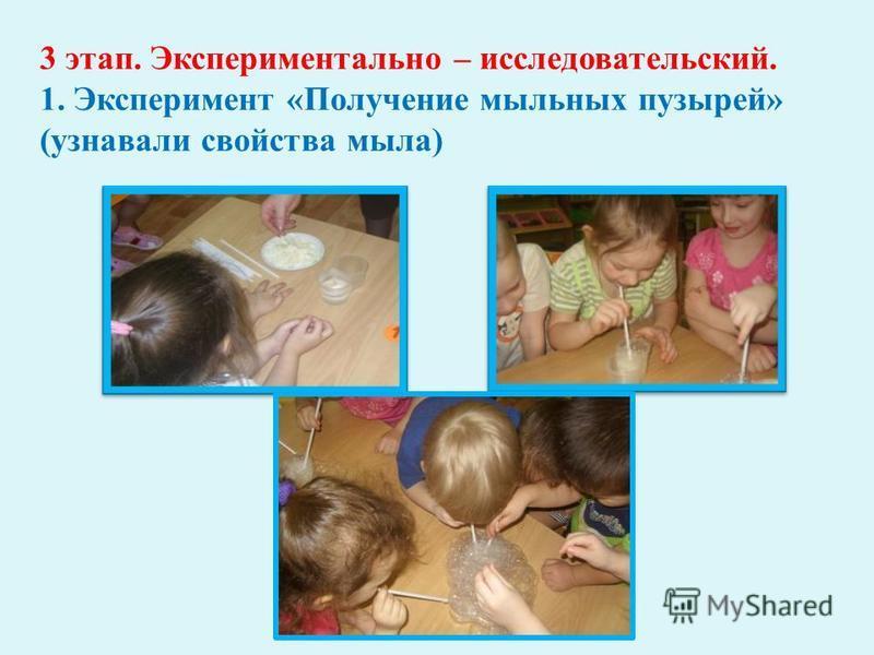 3 этап. Экспериментально – исследовательский. 1. Эксперимент « Получение мыльных пузырей » ( узнавали свойства мыла )