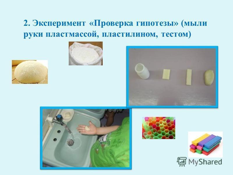 2. Эксперимент « Проверка гипотезы » ( мыли руки пластмассой, пластилином, тестом )