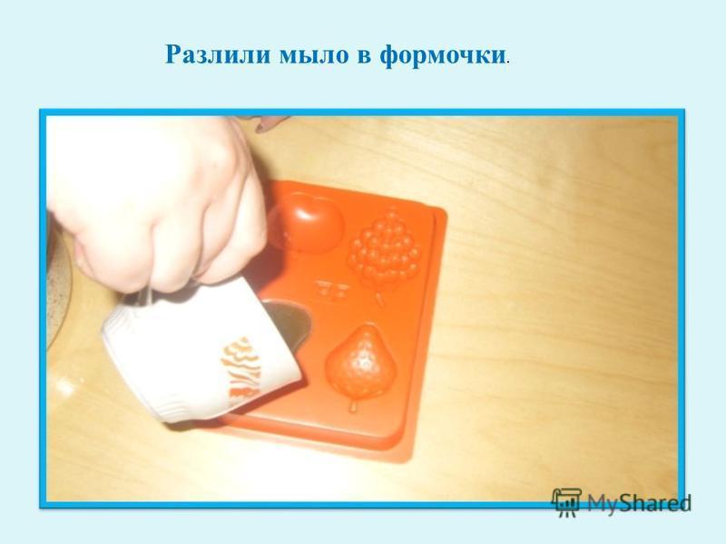 Разлили мыло в формочки.