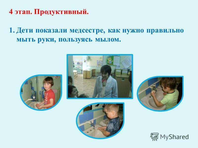 4 этап. Продуктивный. 1. Дети показали медсестре, как нужно правильно мыть руки, пользуясь мылом.