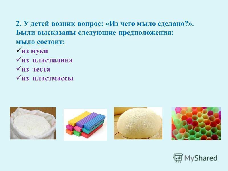 2. У детей возник вопрос : « Из чего мыло сделано ?». Были высказаны следующие предположения : мыло состоит : из муки из пластилина из теста из пластмассы
