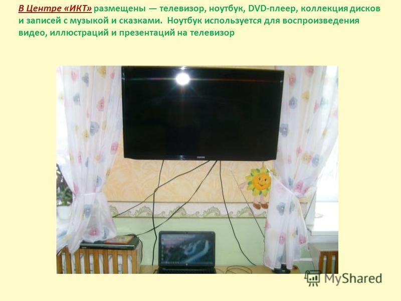 В Центре «ИКТ» размещены телевизор, ноутбук, DVD-плеер, коллекция дисков и записей с музыкой и сказками. Ноутбук используется для воспроизведения видео, иллюстраций и презентаций на телевизор