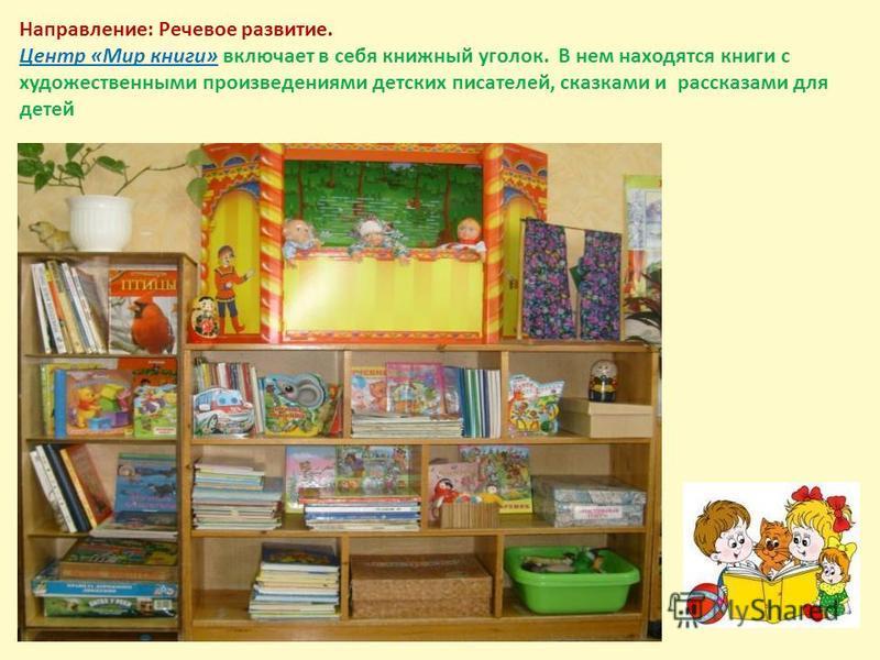 Направление: Речевое развитие. Центр «Мир книги» включает в себя книжный уголок. В нем находятся книги с художественными произведениями детских писателей, сказками и рассказами для детей