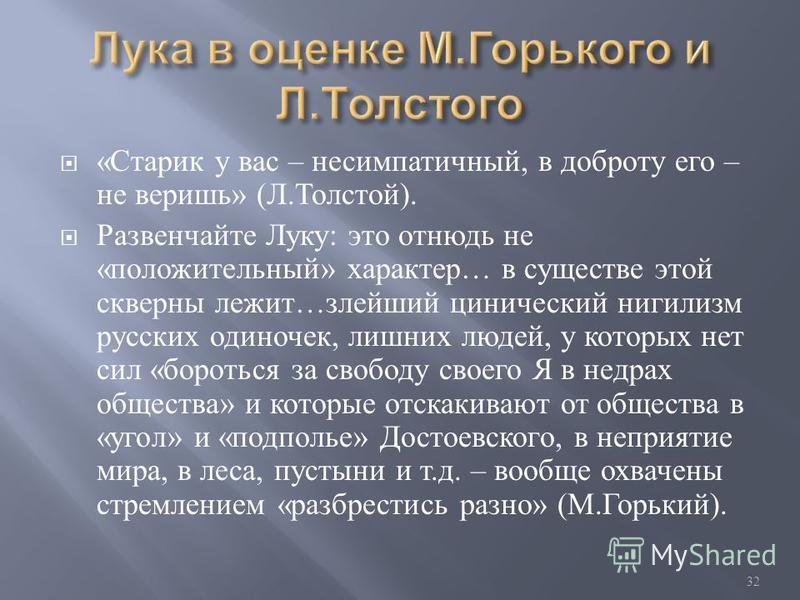 « Старик у вас – несимпатичный, в доброту его – не веришь » ( Л. Толстой ). Развенчайте Луку : это отнюдь не « положительный » характер … в существе этой скверны лежит … злейший цинический нигилизм русских одиночек, лишних людей, у которых нет сил «