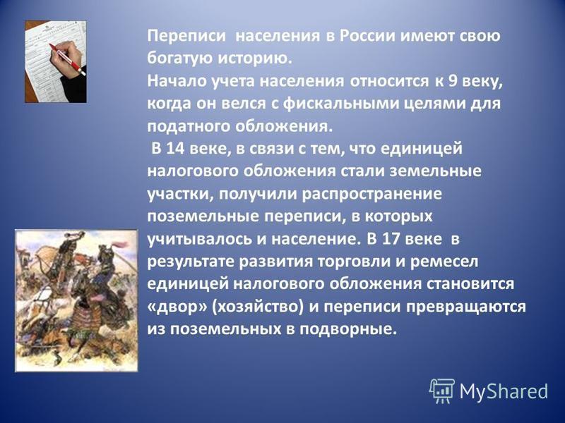 Переписи населения в России имеют свою богатую историю. Начало учета населения относится к 9 веку, когда он велся с фискальными целями для податного обложения. В 14 веке, в связи с тем, что единицей налогового обложения стали земельные участки, получ