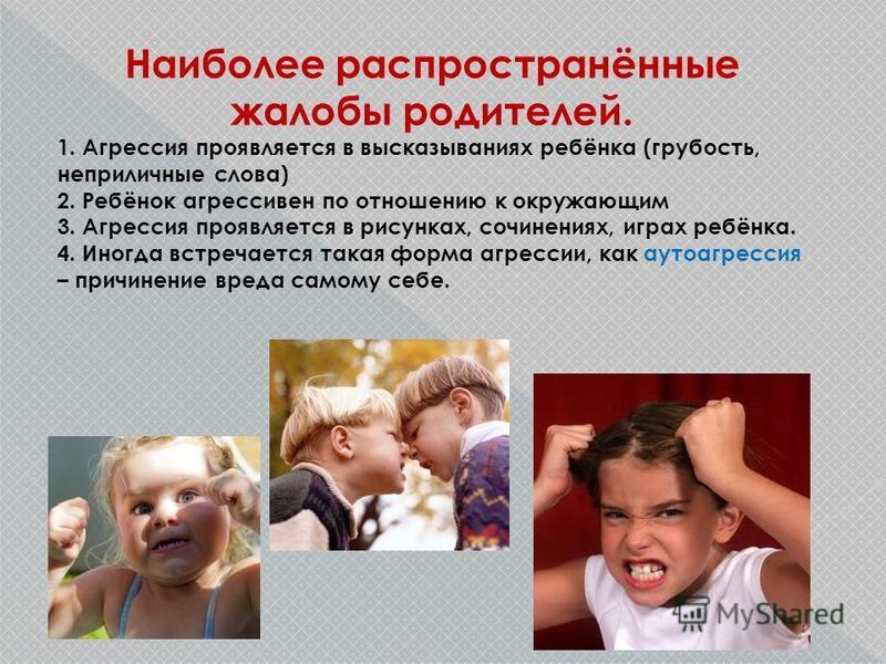 Наиболее распространённые жалобы родителей. 1. Агрессия проявляется в высказываниях ребёнка (грубость, неприличные слова) 2. Ребёнок агрессивен по отношению к окружающим 3. Агрессия проявляется в рисунках, сочинениях, играх ребёнка. 4. Иногда встреча
