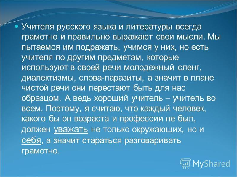 Учителя русского языка и литературы всегда грамотно и правильно выражают свои мысли. Мы пытаемся им подражать, учимся у них, но есть учителя по другим предметам, которые используют в своей речи молодежный сленг, диалектизмы, слова-паразиты, а значит