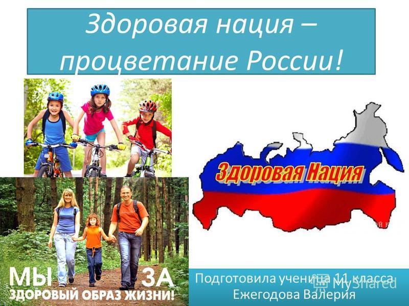 Здоровая нация – процветание России! Подготовила ученица 11 класса Ежегодова Валерия
