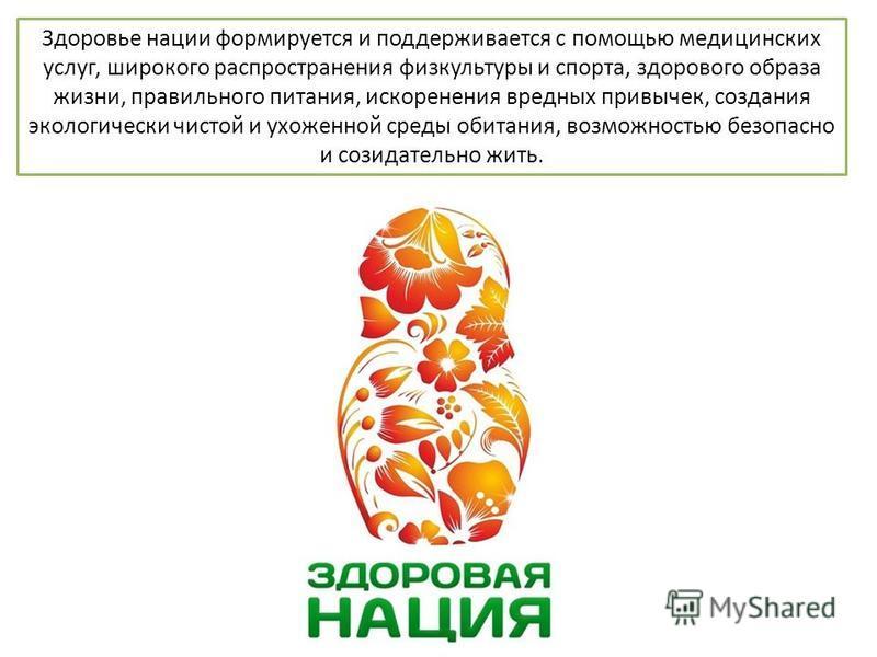 Здоровье нации формируется и поддерживается с помощью медицинских услуг, широкого распространения физкультуры и спорта, здорового образа жизни, правильного питания, искоренения вредных привычек, создания экологически чистой и ухоженной среды обитания