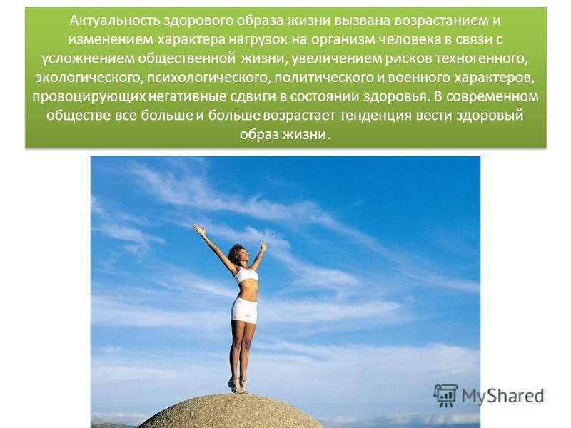 Актуальность здорового образа жизни вызвана возрастанием и изменением характера нагрузок на организм человека в связи с усложнением общественной жизни, увеличением рисков техногенного, экологического, психологического, политического и военного характ