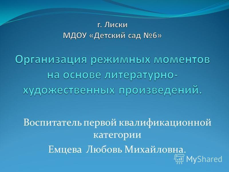Воспитатель первой квалификационной категории Емцева Любовь Михайловна.