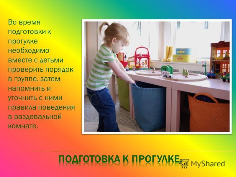 Во время подготовки к прогулке необходимо вместе с детьми проверить порядок в группе, затем напомнить и уточнить с ними правила поведения в раздевальной комнате.