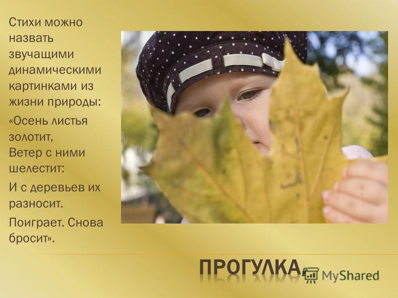 Стихи можно назвать звучащими динамическими картинками из жизни природы: «Осень листья золотит, Ветер с ними шелестит: И с деревьев их разносит. Поиграет. Снова бросит».