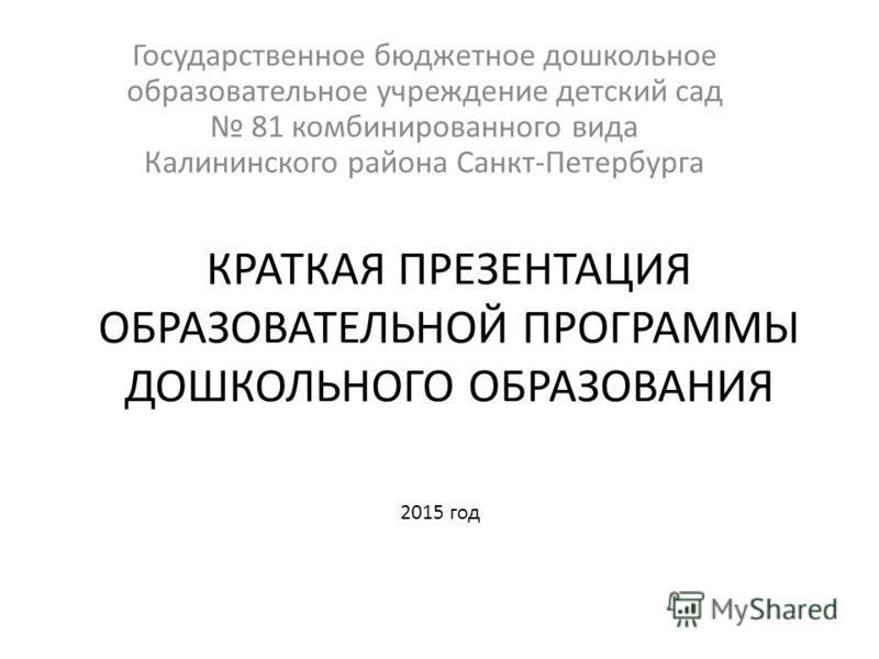 КРАТКАЯ ПРЕЗЕНТАЦИЯ ОБРАЗОВАТЕЛЬНОЙ ПРОГРАММЫ ДОШКОЛЬНОГО ОБРАЗОВАНИЯ Государственное бюджетное дошкольное образовательное учреждение детский сад 81 комбинированного вида Калининского района Санкт-Петербурга 2015 год