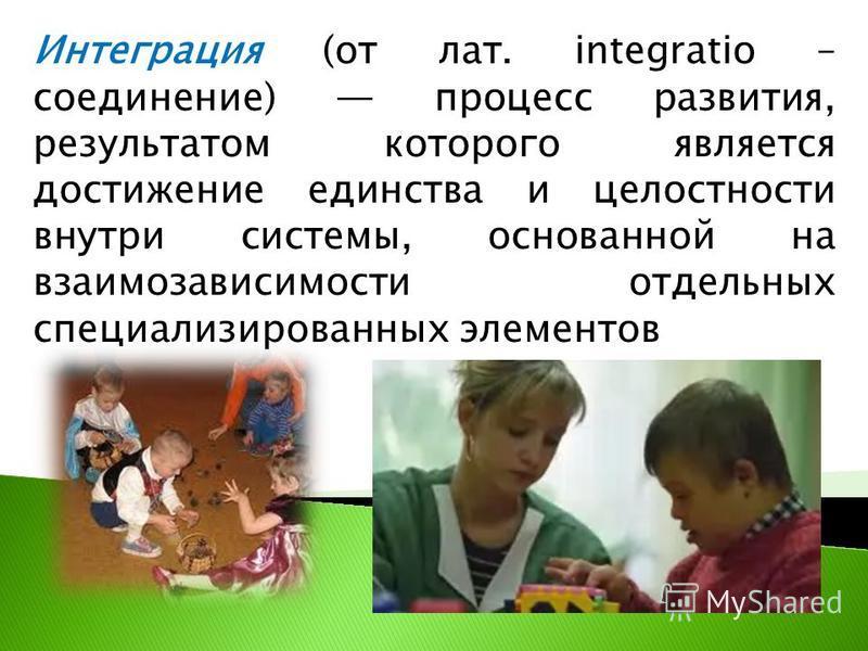 Интеграция (от лат. integratio – соединение) процесс развития, результатом которого является достижение единства и целостности внутри системы, основанной на взаимозависимости отдельных специализированных элементов